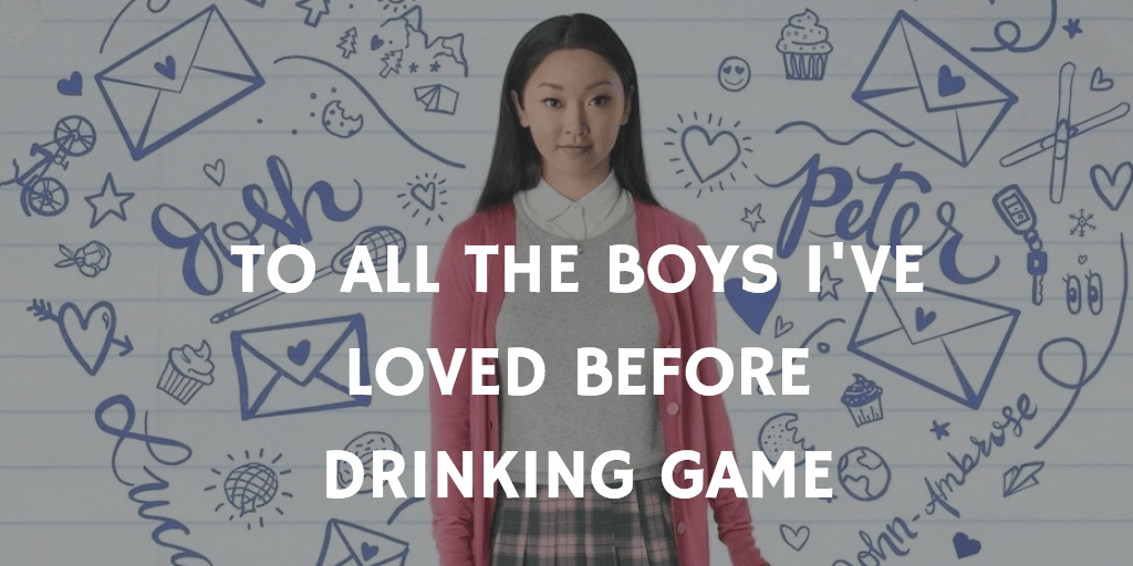 To All the Boy's I've Loved Before Drinking Game