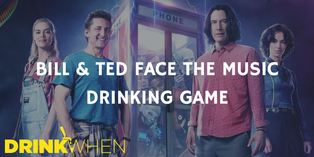 Drink When Bill & Ted Face the Music Drinking Game
