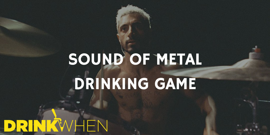 Drink When Sound of Metal Drinking Game